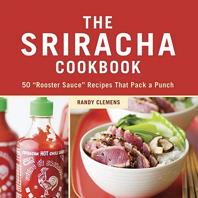 The Sriracha Cookbook By Clemens, Randy